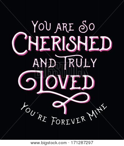You are so Cherished and Truly Loved, You're forever mine - Calligraphic Typography Card Design - pink and white on black background