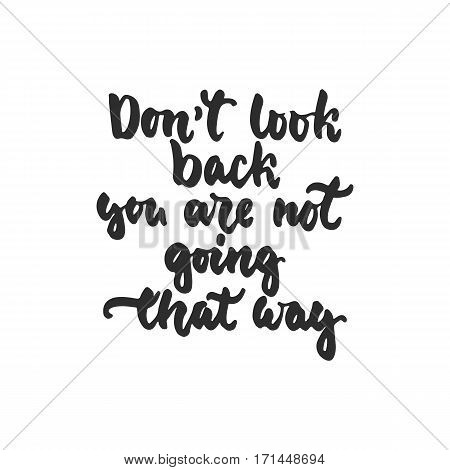 Don't look back you are not going that way - hand drawn lettering phrase isolated on the white background. Fun brush ink inscription for photo overlays greeting card or t-shirt print poster design
