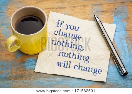 If you change nothing motivational concept - handwriting on a napkin with a cup of espresso coffee