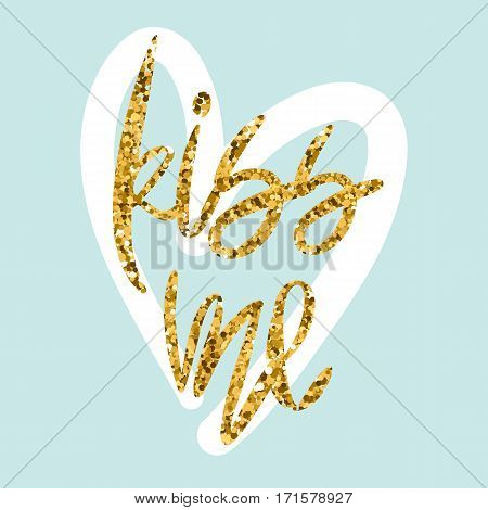 Romantic decorative poster with handdrawn lettering. Modern ink calligraphy. Handwritten gold glitter phrase Kiss Me and white heart on light green. Vector Design element for Valentine Day or wedding