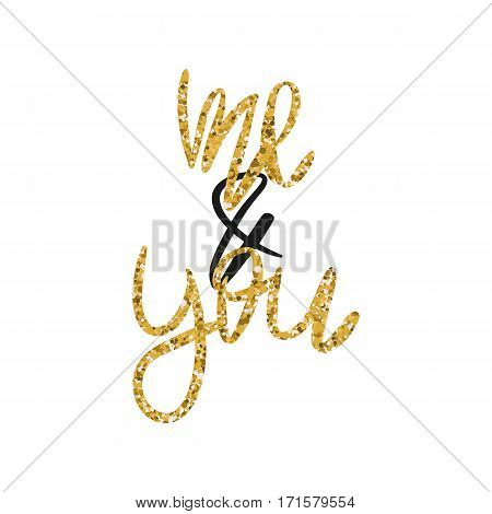 Romantic decorative poster with handdrawn lettering. Modern ink calligraphy. Handwritten gold glitter phrase Me And You isolated on white background. Vector Design element for Valentine Day or wedding
