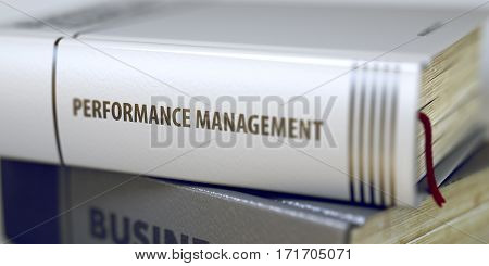 Book Title of Performance Management. Performance Management - Closeup of the Book Title. Closeup View. Toned Image with Selective focus. 3D Illustration.