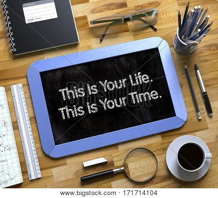 This Is Your Life. This Is Your Time. - Text on Small Chalkboard.Small Chalkboard with This Is Your Life. This Is Your Time. Concept. 3d Rendering.