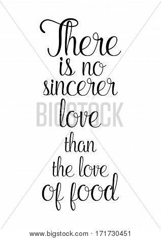 Quote food calligraphy style. Hand lettering design element. Inspirational quote: There is no sincerer love than the love of food.