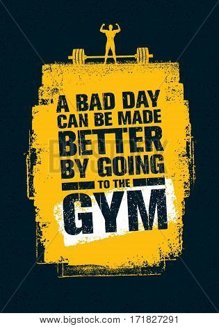 A Bad Day Can Be Made Better By Going To The Gym. Workout and Fitness Gym Motivation Quote. Creative Vector Typography Grunge Poster Concept.