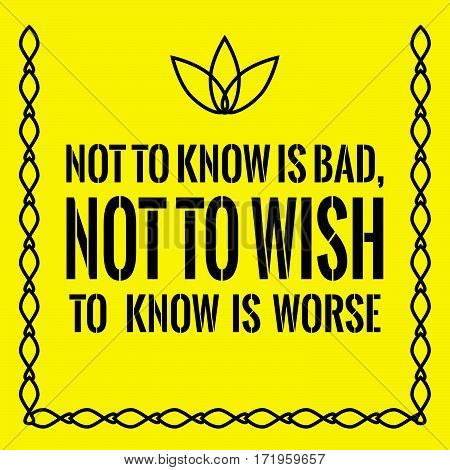 Motivational quote. Not to know is bad, not to wish to know is worse. On yellow background.