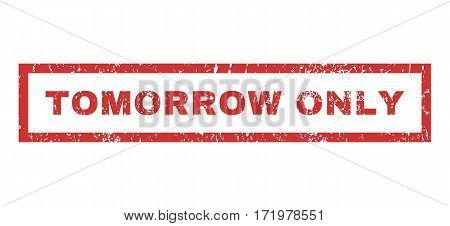 Tomorrow Only text rubber seal stamp watermark. Tag inside rectangular shape with grunge design and unclean texture. Horizontal vector red ink sign on a white background.