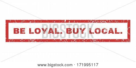 Be Loyal.Buy Local. text rubber seal stamp watermark. Tag inside rectangular shape with grunge design and unclean texture. Horizontal vector red ink emblem on a white background.