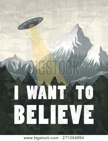UFO or Flying saucer on a background of mountains. Inscription I want to believe. Space Aliens in the spacecraft. A flash of bright light takes all life. Little Green Men. Template for banners. poster