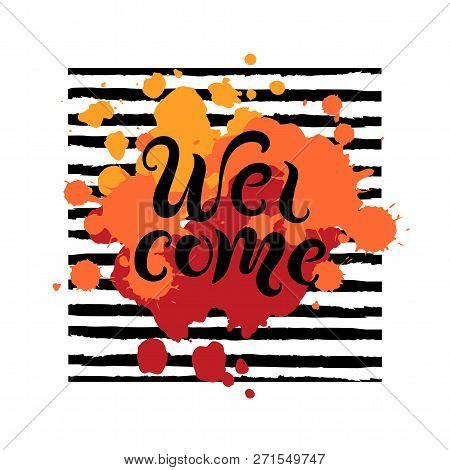 Handwriting Lettering Welcome On Background With Splashes And Black Stripes. Vector Illustration Wel