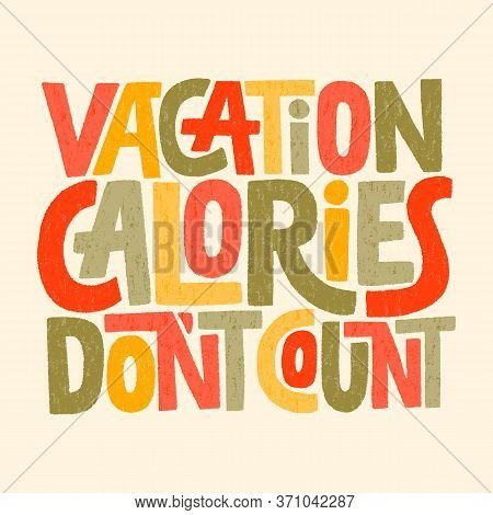 Hand Drawn Lettering Quote. Vacation Calories Don T Count. Vector Illustration. Funny Slogan About V