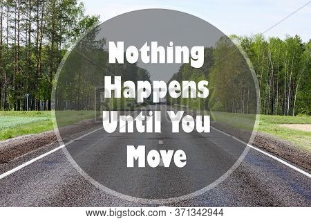 Nothing Happens Until You Move Written On Forest Road