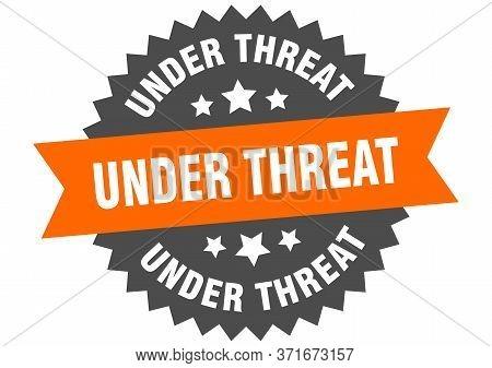 Under Threat Sign. Under Threat Circular Band Label. Round Under Threat Sticker