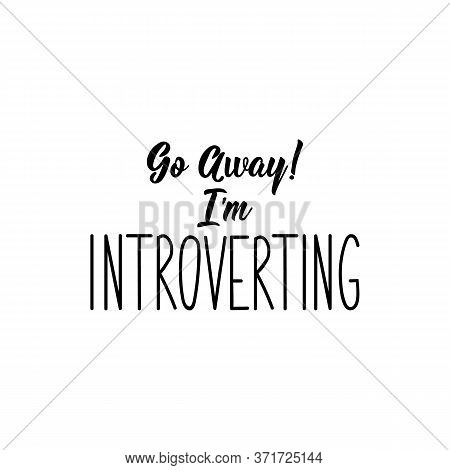 Go Away. I Am Introverting. Lettering. Can Be Used For Prints Bags, T-shirts, Posters, Cards. Callig