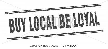 Buy Local Be Loyal Stamp. Buy Local Be Loyal Label. Square Grunge Sign