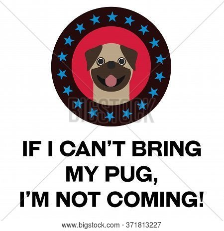 If I Can Not Bring My Pug, I Am Not Coming , Illustration On White Background