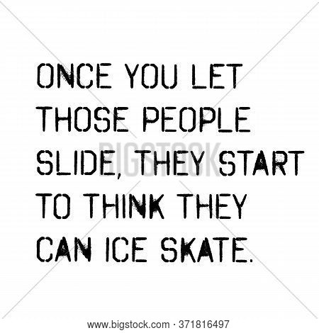 Once You Let Those People Slide They Start To Think They Can Ice Skate . Wise Words Quotes Series.