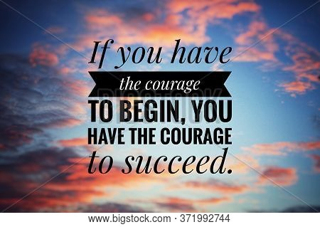 Inspirational Motivational Quote - If You Have The Courage To Begin, You Have The Courage To Succeed