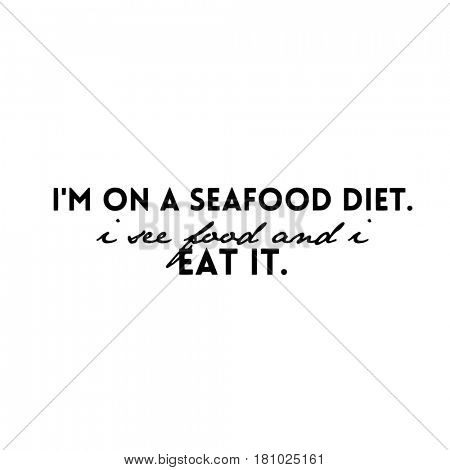 Quote isolated on white - I'm on a seafood diet. i see food and i eat it.