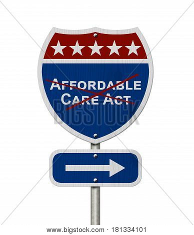 Repealing and replacing Affordable Care Act healthcare insurance Red white and blue interstate highway road sign with words Affordable Care Act crossed out isolated over white 3D Illustration