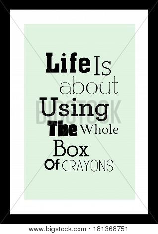 Lettering quotes motivation about life quote. Calligraphy Inspirational quote. Life is about using the whole box of crayons.