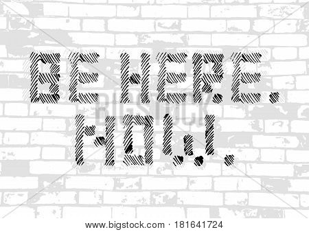 Motivational card with stylized caption Be Here Now in grunge style as graffiti on brick masonry wall background. Vector illustration