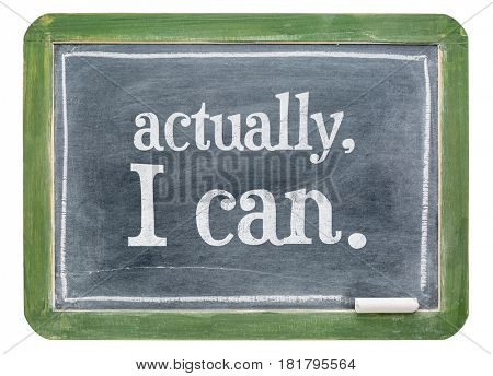 Actually, I can positive affirmation concept- white chalk text on isolates slate blackboard