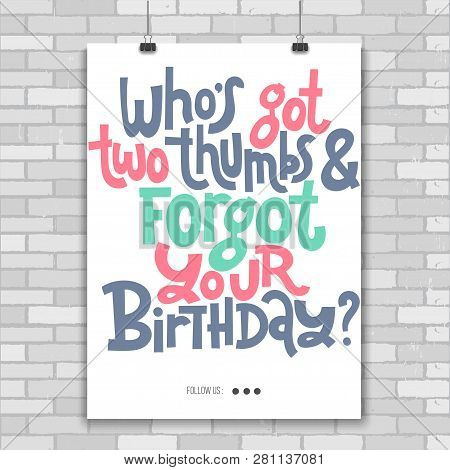 Who Is Got Two Thumbs And Forgot Your Birthday - Poster With Hand Drawn Phrase About Birthday In The