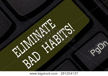 Writing note showing Eliminate Bad Habits. Business photo showcasing To stop a routine bad, behaviour or addiction Keyboard key Intention to create computer message pressing keypad idea. poster