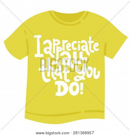 I Appreciate All That You Do - T Shirt With Hand Drawn Vector Lettering. Funny Quote About Appreciat