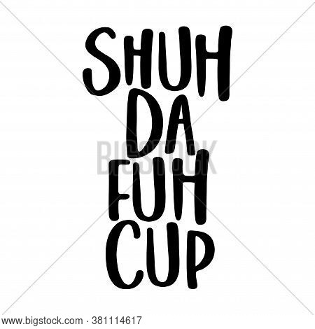 Shuh Da Fuh Cup (shut The Fuck Up - Funny Transcript) Sassy Calligraphy Phrase For Antisocial People