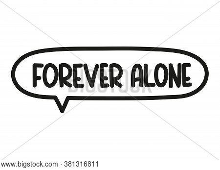 Forever Alone Inscription. Handwritten Lettering Illustration. Black Vector Text In Speech Bubble. S