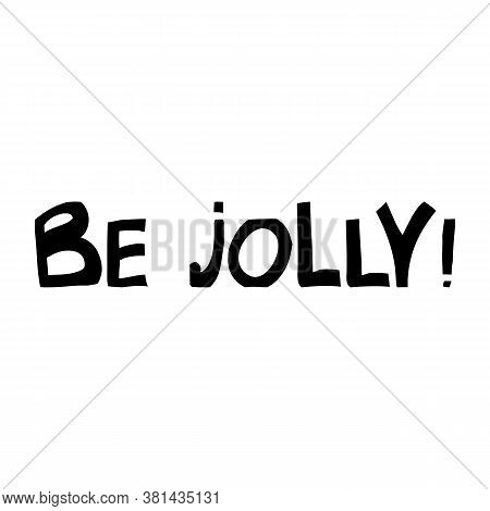 Be Jolly. Cute Hand Drawn Lettering In Modern Scandinavian Style. Isolated On White Background. Vect