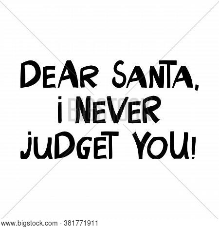 Dear Santa, I Never Judget You. Winter Holidays Quote. Cute Hand Drawn Lettering In Modern Scandinav