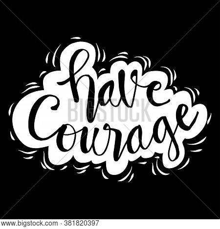 Have Courage Hand Drawn Lettering Phrase. Black Background.