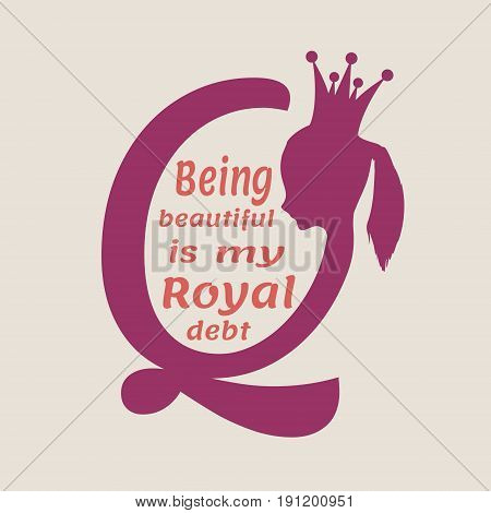 Vintage queen silhouette. Medieval queen profile. Elegant silhouette of a female head. Vector Illustration. Royal emblem with Q letter. Quote being beautiful is my dept text. Motivation quote vector.