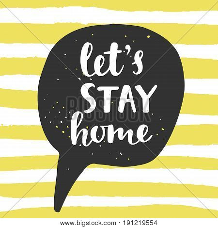 Let's Stay Home. Speech bubble with handwritten brush lettering. Inspirational quote. Modern calligraphy. Black and yellow colors. Home decor. Housewarming typography design. Vector illustration