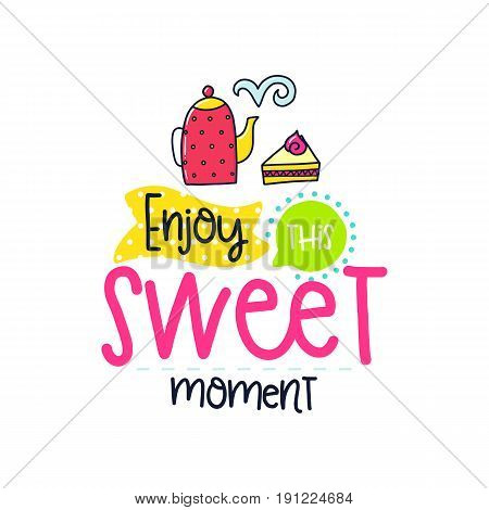 Vector poster with phrase, tea, cake and decor elements. Typography card, color image. Enjoy this sweet moment. Design for t-shirt and prints.