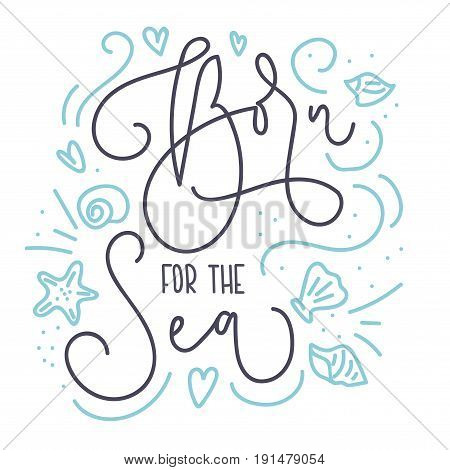 Born for the sea card with hand drawn sea elements and lettering. Calligraphy summer quote with starfish, seashells, hearts and pearls. Summer print for invitations, posters, t-shirts, phone case etc.