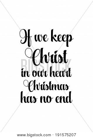 Isolated calligraphy on white background. Quote about winter and Christmas. If we keep Christ in our heart, Christmas has no end.