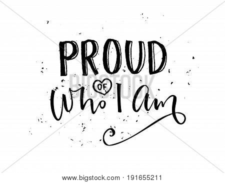 Proud of who I am. Inspirational quote calligraphy, black words isolated on white background