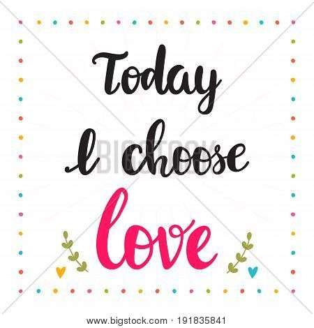 Today I Choose Love. Hand Drawn Motivational Quote. Beautiful Lettering