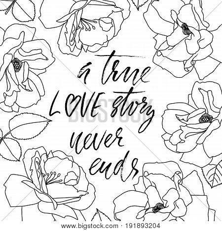 A true love story never ends. Brush calligraphy, handwritten text with floral frame for card, wedding card, t-shirt or poster.