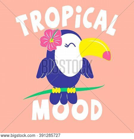 Tropical Mood Typography, Illustration Of A Toucan Bird With A Flower On The Head, Slogan Print Vect
