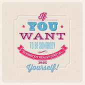 "Quote Typographical Background. ""If you want to be somebody, somebody really special, be yourself!"" - vector design poster"