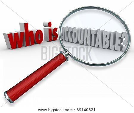 Who is Accountable question in 3d words and letters asking, looking and searching for the person responsible or deserving of credit or blame