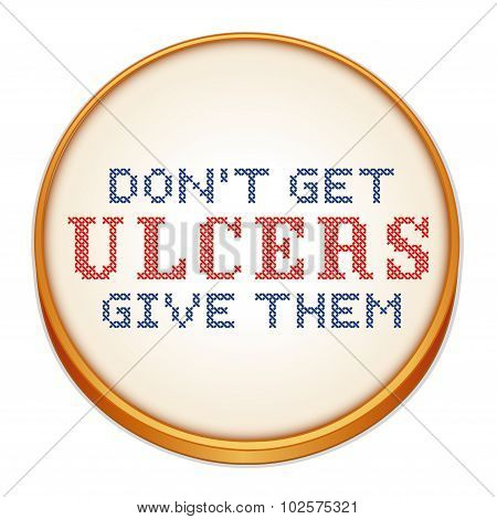 Don't Get Ulcers, Give Them Cross Stitch Embroidery On Wood Hoop