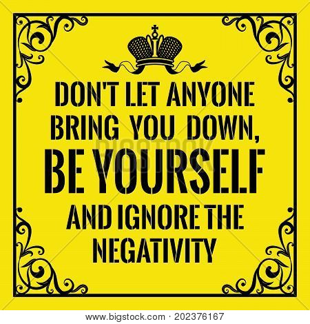 Motivational quote. Vintage style. Don't let anyone bring you down, be yourself and ignore the negativity. On yellow background.