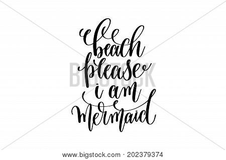 beach please i am mermaid - hand lettering positive quote about mermaid to overlay photography in photo album, printable wall art, poster or greeting card, calligraphy vector illustration