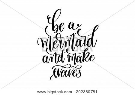 be a mermaid and make waves - hand lettering positive quote about mermaid to overlay photography in photo album, printable wall art, poster or greeting card, calligraphy vector illustration